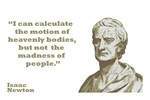 Isaac Newton Quote Isaac Newton quote about people - I can calculate the motion of heavenly bodies, but not the madness of people.  Isaac Newton was an English scientist known for his work in physics, astronomy and mathematics. 