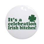 It's a celebration Irish Bitches Ornament (Round)
