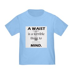 A Waist is a Terrible Thing to Mind T-Shirts Gifts Infant/Toddler T-Shirt