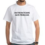 Mathematicians Have Problems White T-Shirt