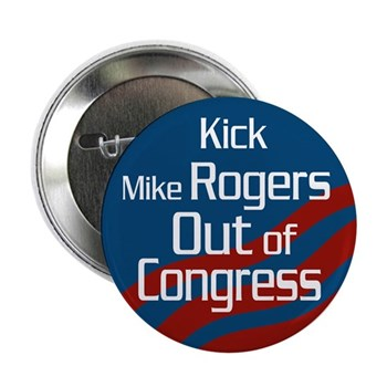 Kick Mike Rogers Out of Congress.  He is just too extreme to represent Alabama any longer!  Sturdy Metal Pinback anti-Rogers button.