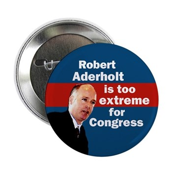 Robert Aderholt is too Extreme for Congress.  Vote Aderholt Out!  Sturdy Metal pinback collectible anti-Aderholt button.