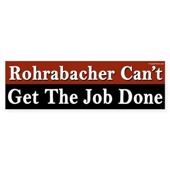 Dana Rohrabacher is an incompetent politician who can't get the job done, and who is trying to get the wrong job done, undermining the constitution and giving big kisses to corporations instead of helping everyday people.  Anti-Rohrabacher bumper sticker.