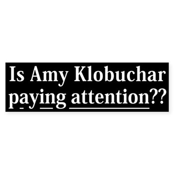Is Amy Klobuchar Paying Attention?  Bumper Sticker drawing the attention of Minnesota to the lapses of Senator Amy Klobuchar in reading attention understanding and judgment.