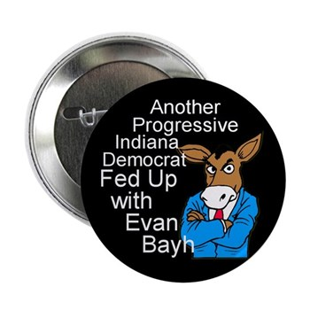 Another Progressive Indiana Democrat Fed Up with Evan Bayh.  Bye bye, Bayh!  (Anti-Bayh pin for the Senatorial Campaigns)