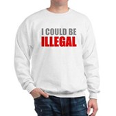 I Could Be Illegal Sweatshirt
