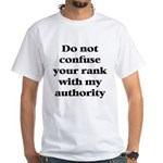 Do not confuse your rank with my authority White T