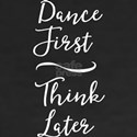 Dance First Think Later T-Shirt