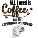 All I need is Coffee and my Labrador Retri T-Shirt