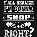 I'm Gonna Snap One Day Right T Shirt T-Shirt