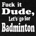 Fuck it Dude, Let's go for Badminton T-Shirt