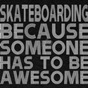 Skateboarding Because Someone Has To Be Aw T-Shirt